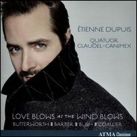 Love Blows as the Wind Blows - Etienne Dupuis (baritone); Quatuor Claudel-Canimex