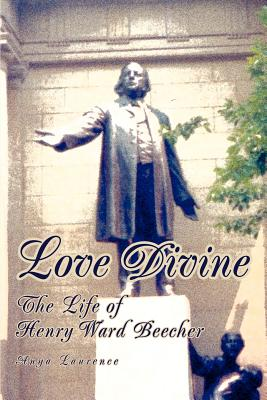 Love Divine: The Life of Henry Ward Beecher - Laurence, Anya
