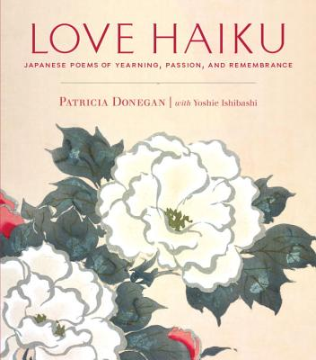 Love Haiku: Japanese Poems of Yearning, Passion, and Remembrance - Donegan, Patricia (Translated by)