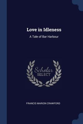 Love in Idleness: A Tale of Bar Harbour - Crawford, Francis Marion