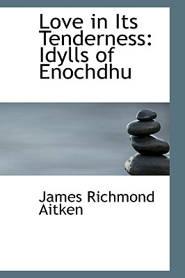 Love in Its Tenderness: Idylls of Enochdhu - Aitken, James Richmond