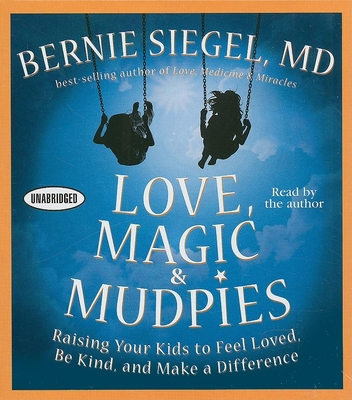 Love, Magic, and Mudpies: Raising Your Kids to Feel Loved, Be Kind, and Make a Difference - Siegel, Bernie S, Dr., M.D. (Read by)