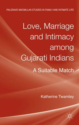 Love, Marriage and Intimacy among Gujarati Indians: A Suitable Match - Twamley, Katherine