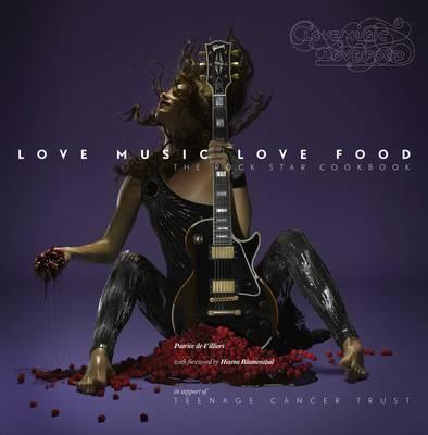 Love Music Love Food: The Rock Star Cookbook: In Support of  Teenage Cancer Trust - Muir, Sarah, and Villiers, Patrice de (Illustrator), and Harrison, Andrew