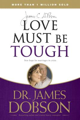 Love Must Be Tough: New Hope for Marriages in Crisis - Dobson, James C, Dr., Ph.D.