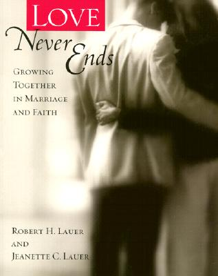 Love Never Ends: Growing Together in Marriage and Faith - Lauer, Robert H, PH.D., and Lauer, Jeanette C, PH.D.