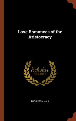 Love Romances of the Aristocracy - Hall, Thornton