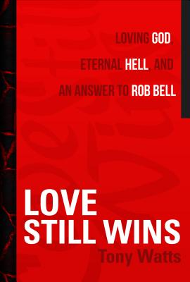 Love Still Wins: Loving God, Eternal Hell, and an Answer to Rob Bell - Watts, Tony