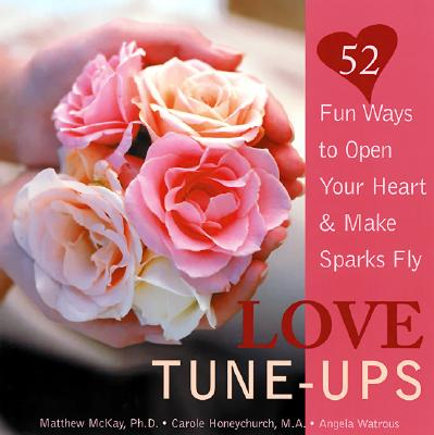 Love Tune-Ups: Fun Ways to Open Your Heart & Make Sparks Fly - McKay, Matthew, Dr., PhD, and Honeychurch, Carole, and Watrous, Angela