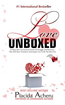 Love Unboxed: Bestselling Anthology for Women by Women: Featuring 20 Courageous Women Who Share Their Real, Raw, Undiluted Love Stories to Heal and Empower - Placida, Acheru, and Irma, Kurtz (Foreword by)