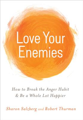Love Your Enemies: How to Break the Anger Habit & Be a Whole Lot Happier - Salzberg, Sharon, and Thurman, Robert a F