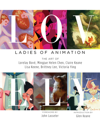 Lovely: Ladies of Animation: The Art of Lorelay Bove, Brittney Lee, Claire Keane, Lisa Keene, Victoria Ying and Helen Chen - Bove, Lorelay, and Lee, Brittany, and Keane, Claire