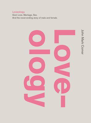 Loveology: God. Love. Marriage. Sex. and the Never-Ending Story of Male and Female. - Comer, John Mark