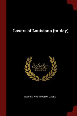 Lovers of Louisiana (To-Day) - Cable, George Washington
