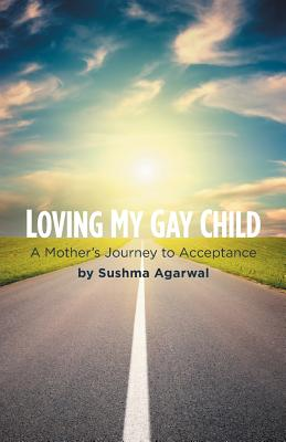 Loving My Gay Child: A Mother's Journey to Acceptance - Agarwal, Sushma