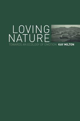 Loving Nature: Towards an Ecology of Emotion - Milton, Kay