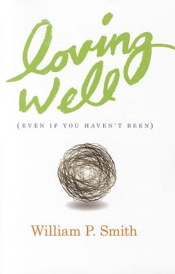Loving Well: Even If You Haven't Been - Smith, William P