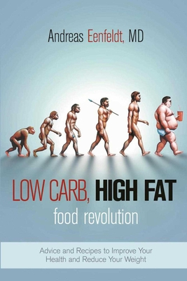 Low Carb, High Fat Food Revolution: Advice and Recipes to Improve Your Health and Reduce Your Weight - Eenfeldt, Andreas