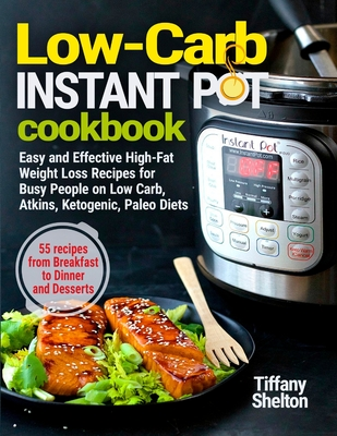 Low-Carb Instant Pot Cookbook: Easy and Effective High-Fat Weight Loss Recipes for Busy People on Low Carb, Atkins, Ketogenic, Paleo Diets. 55 Recipes from Breakfast to Dinner and Desserts - Shelton, Tiffany
