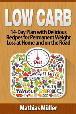 Low Carb Recipes: 14-Day Plan with Delicious Recipes for Permanent Weight Loss at Home and on the Road - Muller, Mathias