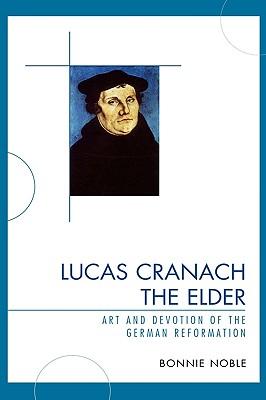 Lucas Cranach the Elder: Art and Devotion of the German Reformation - Noble, Bonnie