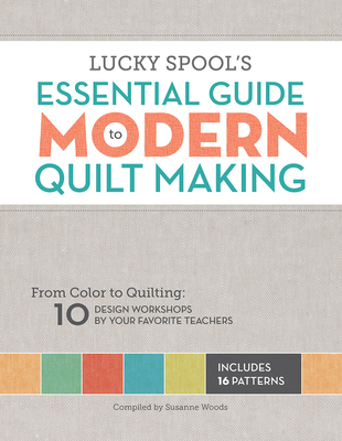 Lucky Spool's Essential Guide to Modern Quilt Making - Compiled by Susanne Woods