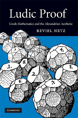 Ludic Proof: Greek Mathematics and the Alexandrian Aesthetic - Netz, Reviel