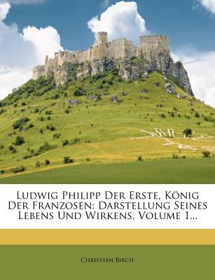 Ludwig Philipp Der Erste, Konig Der Franzosen: Darstellung Seines Lebens Und Wirkens, Volume 1... - Birch, Christian