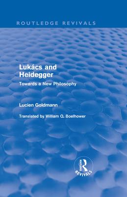 Lukacs and Heidegger: Towards a New Philosophy - Goldmann, Lucien