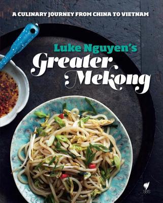 Luke Nguyen's Greater Mekong: A Culinary Journey from China to Vietnam - Nguyen, Luke