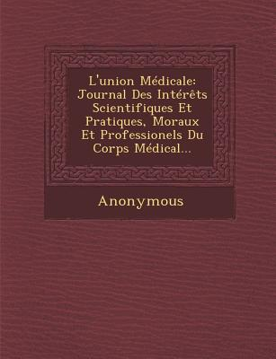 L'Union Medicale: Journal Des Interets Scientifiques Et Pratiques, Moraux Et Professionels Du Corps Medical... - Anonymous