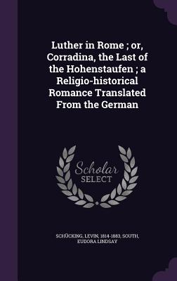 Luther in Rome; Or, Corradina, the Last of the Hohenstaufen; A Religio-Historical Romance Translated from the German - Schucking, Levin, and South, Eudora Lindsay