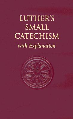 Luther's Small Catechism, with Explanation - Luther, Martin