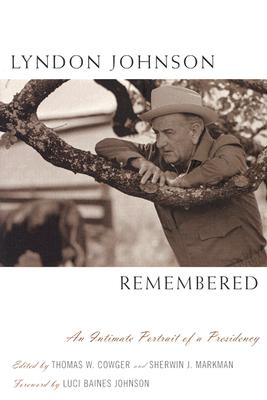 Lyndon Johnson Remembered: An Intimate Portrait of a Presidency - Cowger, Thomas W (Editor), and Markman, Sherwin J (Editor), and Johnson, Luci Baines (Foreword by)