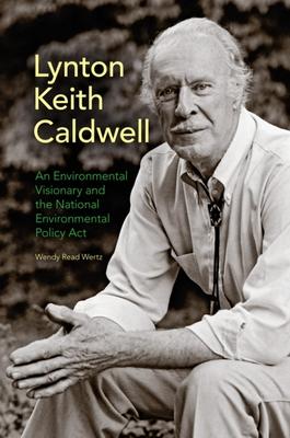 Lynton Keith Caldwell: An Environmental Visionary and the National Environmental Policy Act - Wertz, Wendy Read