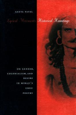 Lyrical Movements, Historical Hauntings: On Gender, Colonialism, and Desire in Mirajias Urdu Poetry - Patel, Geeta