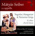 Mátyás Seiber: Yugoslav, Hungarian & Nonsens Songse & Other Choral Music