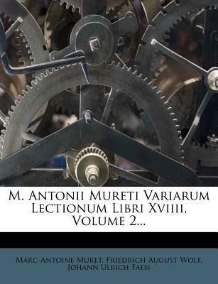 M. Antonii Mureti Variarum Lectionum Libri XVIIII, Volume 2... - Muret, Marc-Antoine, and Wolf, Friedrich August (Creator), and Johann Ulrich Faesi (Creator)
