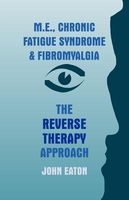 M.E., Chronic Fatigue Syndrome and Fibromyalgia - The Reverse Therapy Approach - Eaton, John, Dr.