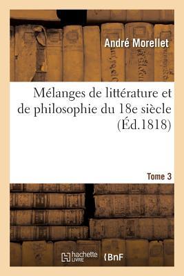 M???langes de Litt???rature Et de Philosophie Du 18e Si???cle. Tome 3 - Morellet-A