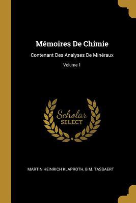 M?moires de Chimie: Contenant Des Analyses de Min?raux; Volume 1 - Klaproth, Martin Heinrich, and Tassaert, B M