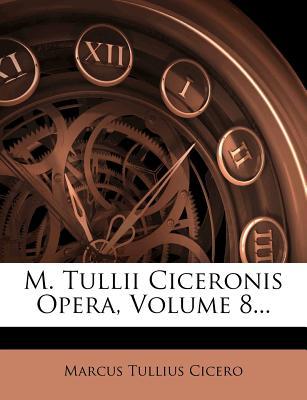 M. Tullii Ciceronis Opera, Volume 8... - Cicero, Marcus Tullius