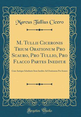 M. Tullii Ciceronis Trium Orationum Pro Scauro, Pro Tullio, Pro Flacco Partes Ineditµ: Cum Antiquo Scholiaste Item Inedito Ad Orationem Pro Scauro (Classic Reprint) - Cicero, Marcus Tullius