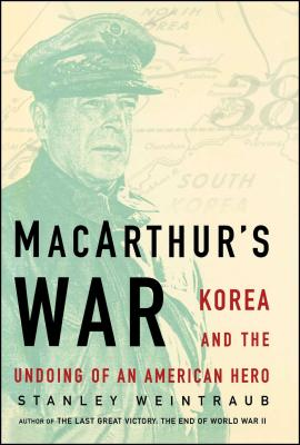 MacArthur's War: Korea and the Undoing of an American Hero - Weintraub, Stanley