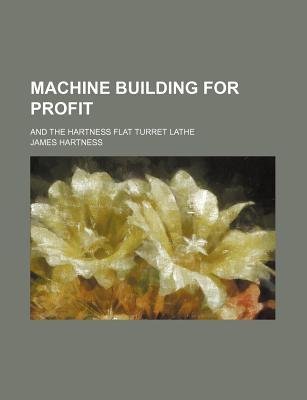 Machine Building for Profit: And the Hartness Flat Turret Lathe - Hartness, James