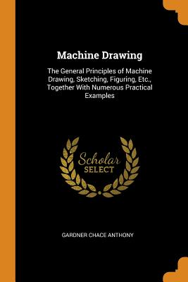 Machine Drawing: The General Principles of Machine Drawing, Sketching, Figuring, Etc., Together with Numerous Practical Examples - Anthony, Gardner Chace