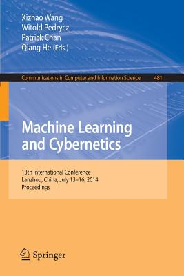 Machine Learning and Cybernetics: 13th International Conference, Lanzhou, China, July 13-16, 2014. Proceedings - Wang, Xizhao (Editor), and Pedrycz, Witold (Editor), and Chan, Patrick (Editor)
