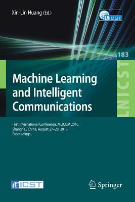 Machine Learning and Intelligent Communications: First International Conference, Mlicom 2016, Shanghai, China, August 27-28, 2016, Revised Selected Papers - Xin-Lin, Huang (Editor)