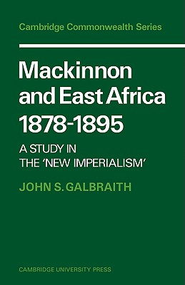MacKinnon and East Africa 1878 1895: A Study in the 'New Imperialism' - Galbraith, John S