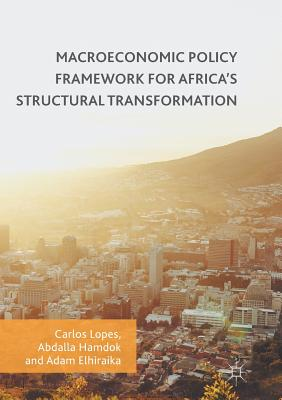 Macroeconomic Policy Framework for Africa's Structural Transformation - Lopes, Carlos (Editor), and Hamdok, Abdalla (Editor), and Elhiraika, Adam (Editor)
